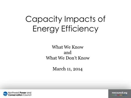 Capacity Impacts of Energy Efficiency What We Know and What We Don't Know March 11, 2014.
