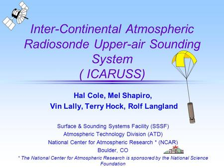 Inter-Continental Atmospheric Radiosonde Upper-air Sounding System ( ICARUSS) Hal Cole, Mel Shapiro, Vin Lally, Terry Hock, Rolf Langland Surface & Sounding.