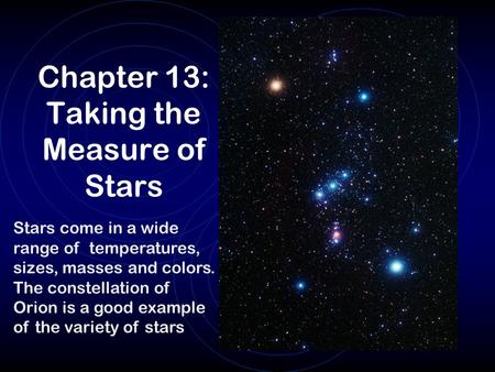 Chapter 13: Taking the Measure of Stars Stars come in a wide range of temperatures, sizes, masses and colors. The constellation of Orion is a good example.