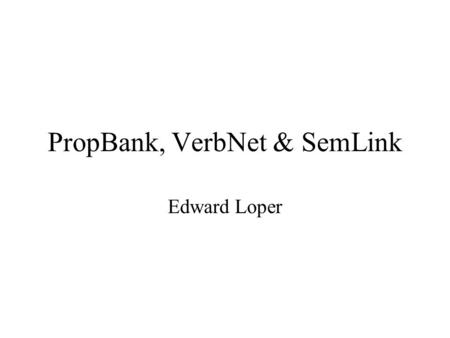 PropBank, VerbNet & SemLink Edward Loper. PropBank 1M words of WSJ annotated with predicate- argument structures for verbs. –The location & type of each.
