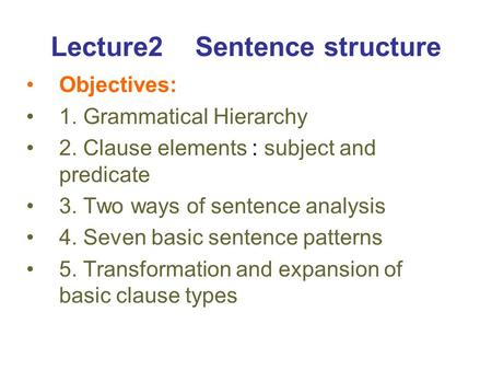 Lecture2 Sentence structure Objectives: 1. Grammatical Hierarchy 2. Clause elements : subject and predicate 3. Two ways of sentence analysis 4. Seven basic.