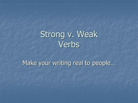 Strong v. Weak Verbs Make your writing real to people…