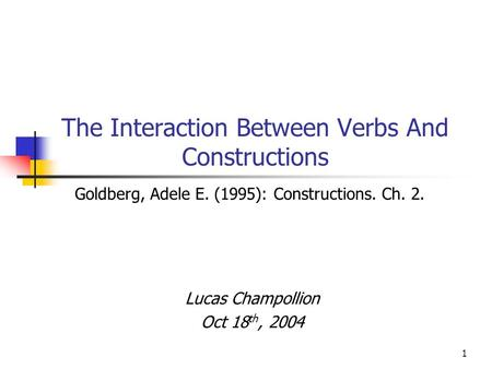 1 The Interaction Between Verbs And Constructions Lucas Champollion Oct 18 th, 2004 Goldberg, Adele E. (1995): Constructions. Ch. 2.