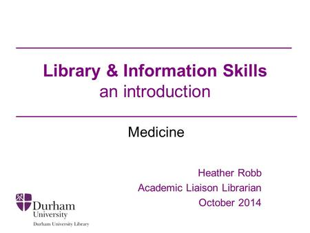 Library & Information Skills an introduction Medicine Heather Robb Academic Liaison Librarian October 2014.