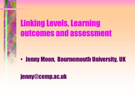 Linking Levels, Learning outcomes and assessment Jenny Moon, Bournemouth University, UK