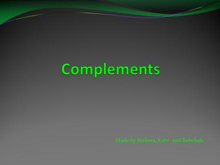 Made by Melissa, Kate, and Rebekah. What is a complement?  Complement-Complements are words that come after linking verbs and modify nouns. The most.