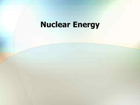 Nuclear Energy. Outline Future Energy Needs and Resources Nuclear Power – An Established and Improving Technology Nuclear is Economically Competitive.