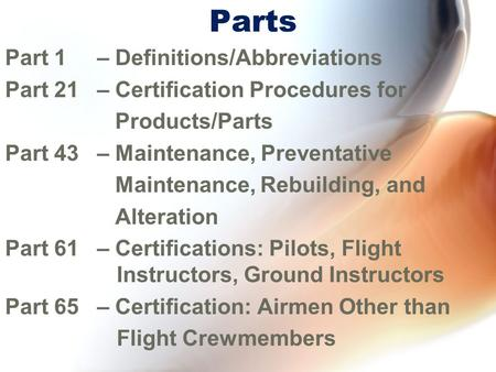 Parts Part 1 – Definitions/Abbreviations Part 21 – Certification Procedures for Products/Parts Part 43 – Maintenance, Preventative Maintenance, Rebuilding,