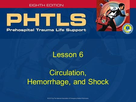 Lesson 6 Circulation, Hemorrhage, and Shock. Circulatory System A functioning circulatory system requires: –A heart that pumps adequately –Intact blood.