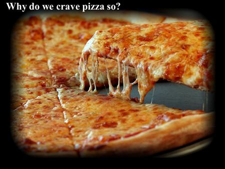 Why do we crave pizza so? How does a pizza help you make brain cells?