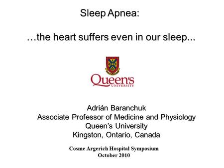 Sleep Apnea: …the heart suffers even in our sleep... Adrián Baranchuk Associate Professor of Medicine and Physiology Queen's University Kingston, Ontario,