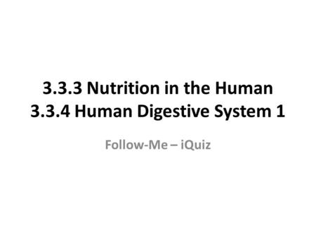 3.3.3 Nutrition in the Human 3.3.4 Human Digestive System 1 Follow-Me – iQuiz.