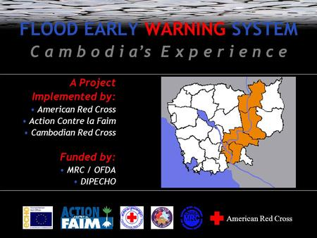 FLOOD EARLY WARNING SYSTEM C a m b o d i a's E x p e r i e n c e A Project Implemented by: American Red Cross Action Contre la Faim Cambodian Red Cross.