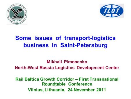 Some issues of transport-logistics business in Saint-Petersburg Mikhail Pimonenko North-West Russia Logistics Development Center Rail Baltica Growth Corridor.