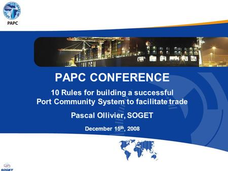 © Copyright SOGET 2008 PAPC CONFERENCE 10 Rules for building a successful Port Community System to facilitate trade Pascal Ollivier, SOGET December 15.