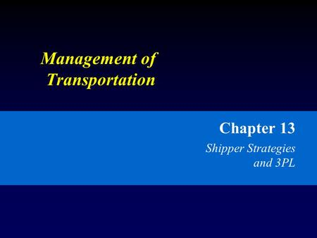 Management of Transportation Chapter 13 Shipper Strategies and 3PL.