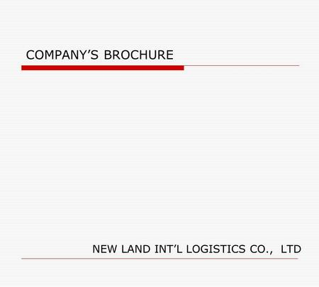 COMPANY'S BROCHURE NEW LAND INT'L LOGISTICS CO., LTD.