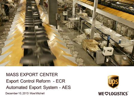 MASS EXPORT CENTER Export Control Reform - ECR Automated Export System - AES December 10, 2013 Moe Mitchell.