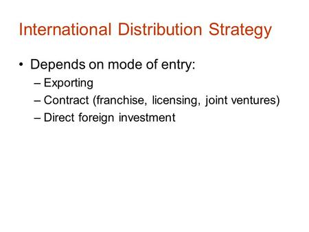 International Distribution Strategy Depends on mode of entry: –Exporting –Contract (franchise, licensing, joint ventures) –Direct foreign investment.