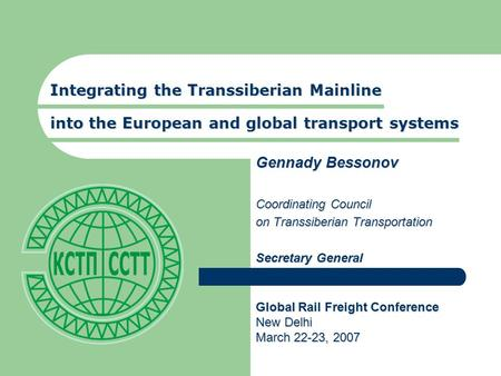 Integrating the Transsiberian Mainline into the European and global transport systems Gennady Bessonov Coordinating Council on Transsiberian Transportation.