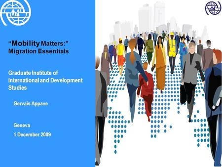 """ Mobility Matters:"" Migration Essentials Graduate Institute of International and Development Studies Gervais Appave Geneva 1 December 2009."