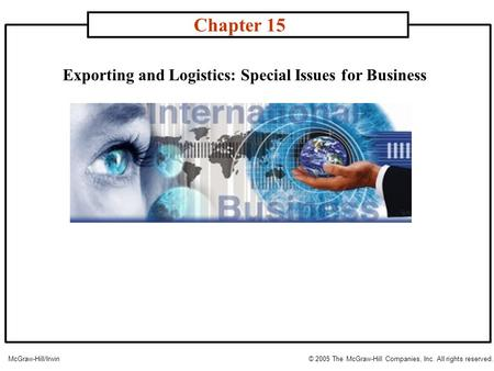 Exporting and Logistics: Special Issues for Business Chapter 15 McGraw-Hill/Irwin© 2005 The McGraw-Hill Companies, Inc. All rights reserved.