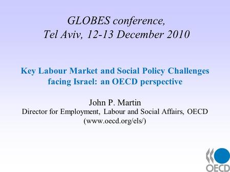 GLOBES conference, Tel Aviv, 12-13 December 2010 Key Labour Market and Social Policy Challenges facing Israel: an OECD perspective John P. Martin Director.