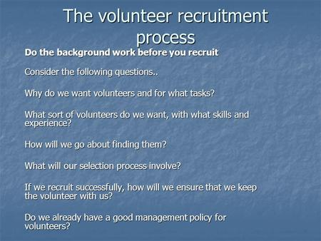The volunteer recruitment process Do the background work before you recruit Consider the following questions.. Why do we want volunteers and for what tasks?