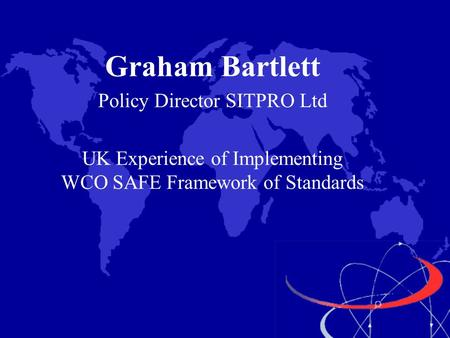 Graham Bartlett Policy Director SITPRO Ltd UK Experience of Implementing WCO SAFE Framework of Standards.