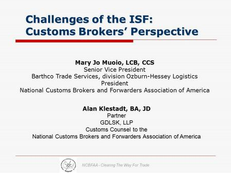 Challenges of the ISF: Customs Brokers' Perspective Challenges of the ISF: Customs Brokers' Perspective Mary Jo Muoio, LCB, CCS Senior Vice President Barthco.