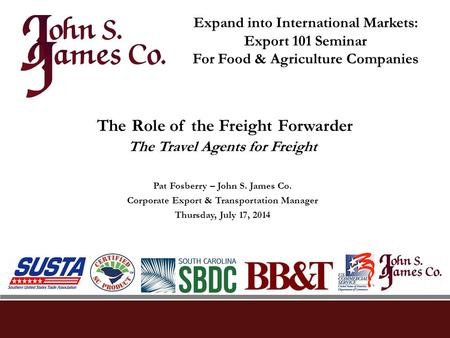 The Role of the Freight Forwarder The Travel Agents for Freight Pat Fosberry – John S. James Co. Corporate Export & Transportation Manager Thursday, July.