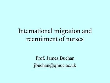 International migration and recruitment of nurses Prof. James Buchan