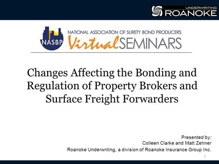 Changes Affecting the Bonding and Regulation of Property Brokers and Surface Freight Forwarders 1 Presented by: Colleen Clarke and Matt Zehner Roanoke.