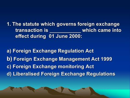 1. The statute which governs foreign exchange transaction is ___________ which came into effect during 01 June 2000: a) Foreign Exchange Regulation Act.
