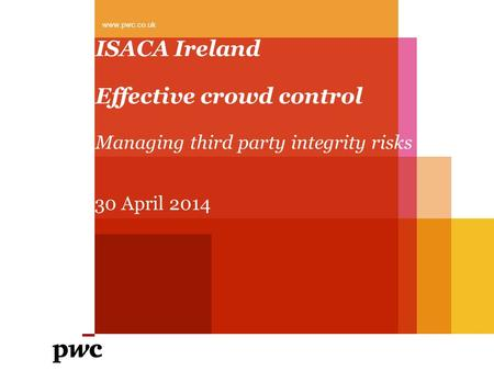 ISACA Ireland Effective crowd control Managing third party integrity risks www.pwc.co.uk 30 April 2014.