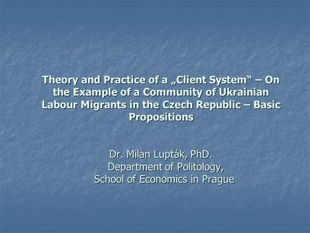 "Theory and Practice of a ""Client System"" – On the Example of a Community of Ukrainian Labour Migrants in the Czech Republic – Basic Propositions Dr. Milan."