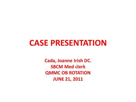 CASE PRESENTATION Cada, Joanne Irish DC. SBCM Med clerk QMMC OB ROTATION JUNE 21, 2011.