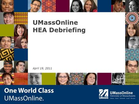 UMassOnline HEA Debriefing April 19, 2011. Introduction Background Why We are Doing This What We Hope to Achieve 2.