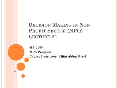 D ECISION M AKING IN N ON P ROFIT S ECTOR (NPO) L ECTURE -21 MPA 505 MPA Program Course Instructor: Riffat Abbas Rizvi.