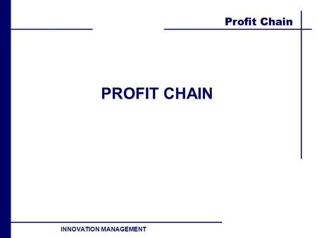Profit Chain INNOVATION MANAGEMENT PROFIT CHAIN. Profit Chain INNOVATION MANAGEMENT Profit chain ENVIROMENT Competitive Macro INTERNALS Strategy Structure.