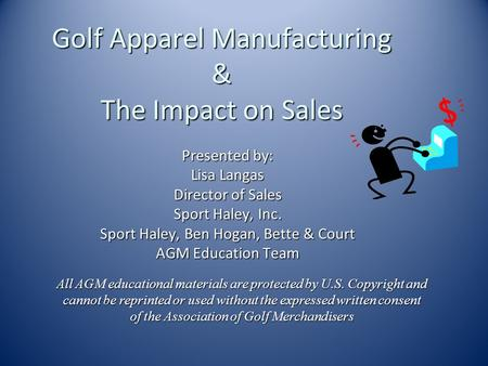 Golf Apparel Manufacturing & The Impact on Sales Presented by: Lisa Langas Director of Sales Sport Haley, Inc. Sport Haley, Ben Hogan, Bette & Court AGM.