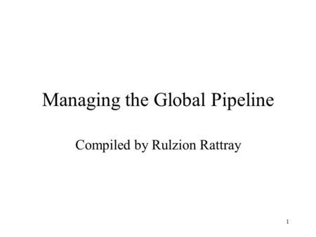 1 Managing the Global Pipeline Compiled by Rulzion Rattray.