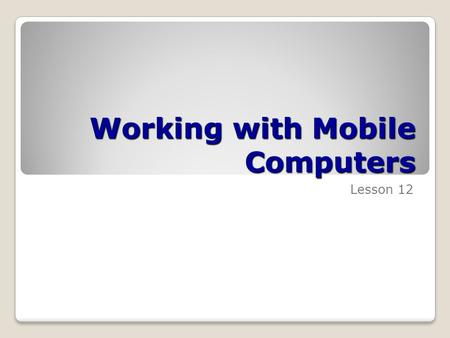 Working with Mobile Computers Lesson 12. Skills Matrix Technology SkillObjective DomainObjective # Configuring Vista Wireless Networking Use the Network.