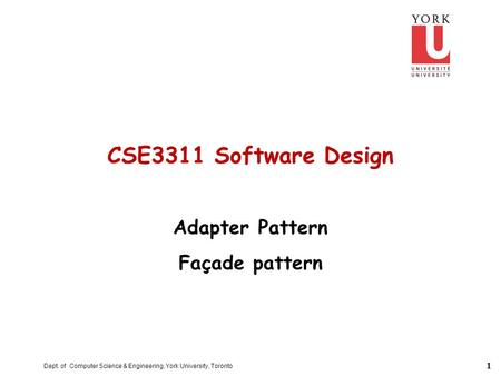 1 Dept. of Computer Science & Engineering, York University, Toronto CSE3311 Software Design Adapter Pattern Façade pattern.