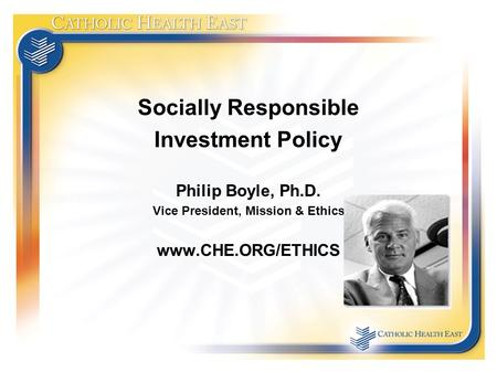 Socially Responsible Investment Policy Philip Boyle, Ph.D. Vice President, Mission & Ethics www.CHE.ORG/ETHICS.