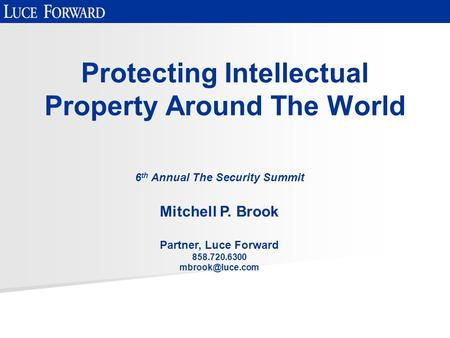 Protecting Intellectual Property Around The World 6 th Annual The Security Summit Mitchell P. Brook Partner, Luce Forward 858.720.6300