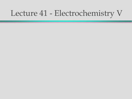 "Lecture 41 - Electrochemistry V. Review Galvanic Cells: Reaction is spontaneous E o cell > 0 The ""product"" is an electrical current Some can be reversed."