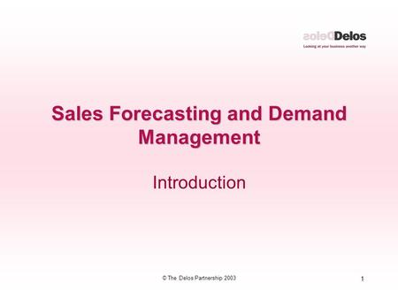 1 © The Delos Partnership 2003 Sales Forecasting and Demand Management Introduction.