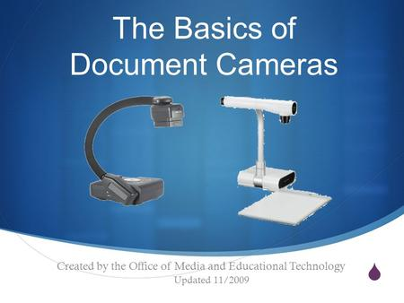  The Basics of Document Cameras Created by the Office of Media and Educational Technology Updated 11/2009.