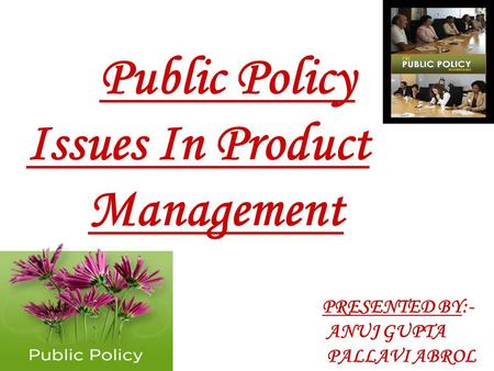Public Policy Issues In Product Management PRESENTED BY:- ANUJ GUPTA PALLAVI ABROL.
